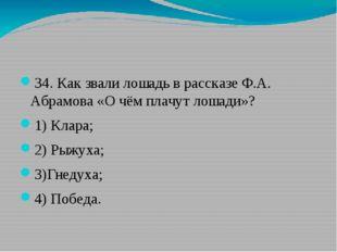 34. Как звали лошадь в рассказе Ф.А. Абрамова «О чём плачут лошади»? 1) Клар