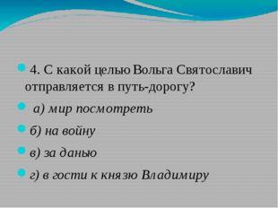 4. С какой целью Вольга Святославич отправляется в путь-дорогу? а)мир посм