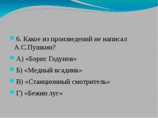6. Какое из произведений не написал А.С.Пушкин? А) «Борис Годунов» Б) «Медны