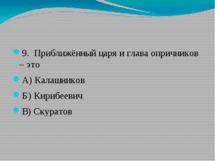 9. Приближённый царя и глава опричников – это А)Калашников Б)Кирибеевич В