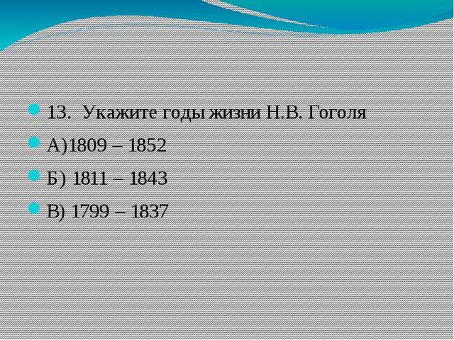 13. Укажите годы жизни Н.В. Гоголя А)1809 – 1852 Б) 1811 – 1843 В) 1799 – 1...