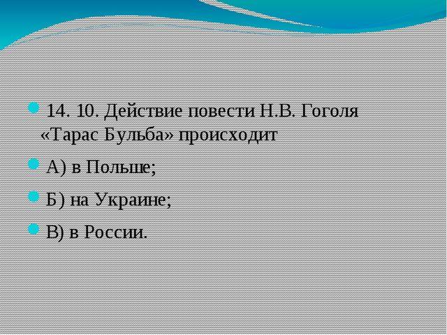 14. 10.Действие повести Н.В. Гоголя «Тарас Бульба» происходит А)в Польше;...