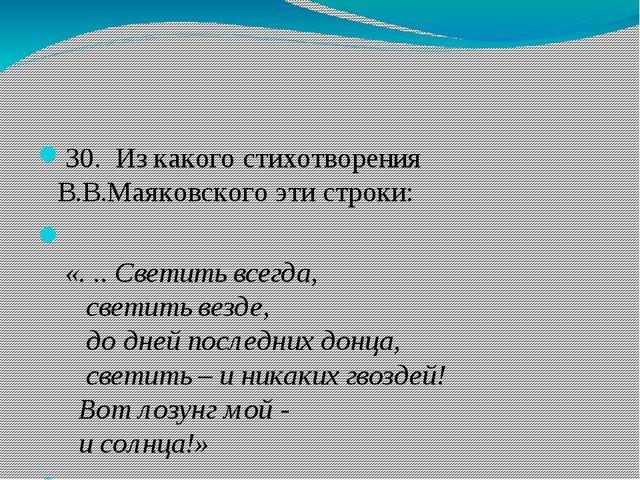 30. Из какого стихотворения В.В.Маяковского эти строки: «... Светить всег...