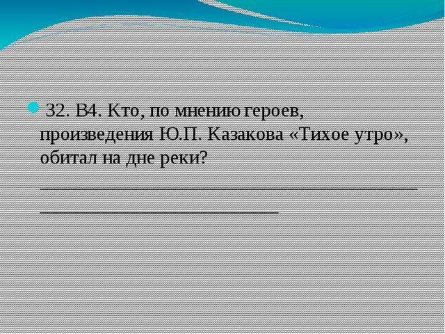 32. В4. Кто, по мнению героев, произведения Ю.П. Казакова «Тихое утро», обит...