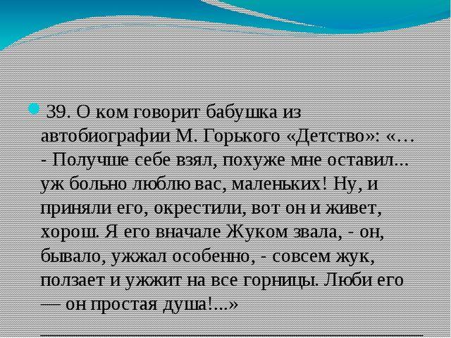 39. О ком говорит бабушка из автобиографии М. Горького «Детство»: «… - Получ...
