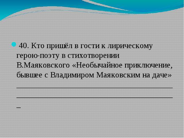 40. Кто пришёл в гости к лирическому герою-поэту в стихотворении В.Маяковско...