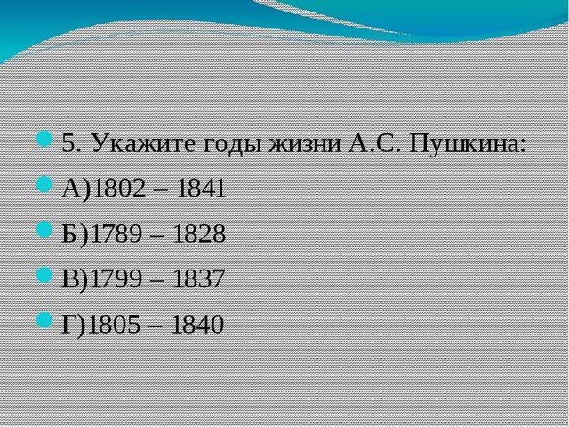 5. Укажите годы жизни А.С. Пушкина: А)1802 – 1841 Б)1789 – 1828 В)1799 – 183...