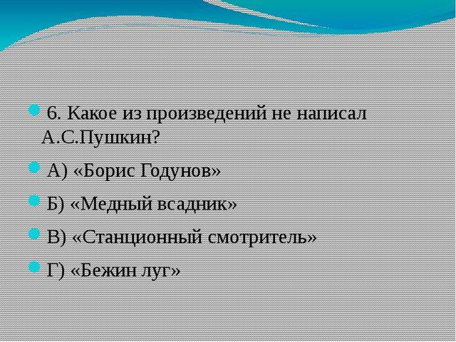 6. Какое из произведений не написал А.С.Пушкин? А) «Борис Годунов» Б) «Медны...