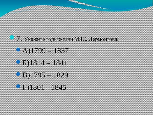 7. Укажите годы жизни М.Ю. Лермонтова: А)1799 – 1837 Б)1814 – 1841 В)1795 –...