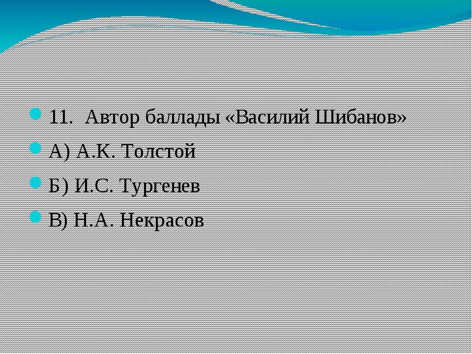 11. Автор баллады «Василий Шибанов» А) А.К. Толстой Б) И.С. Тургенев В) Н.А...