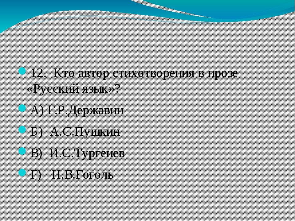 12. Кто автор стихотворения в прозе «Русский язык»? А)Г.Р.Державин Б) А.С...