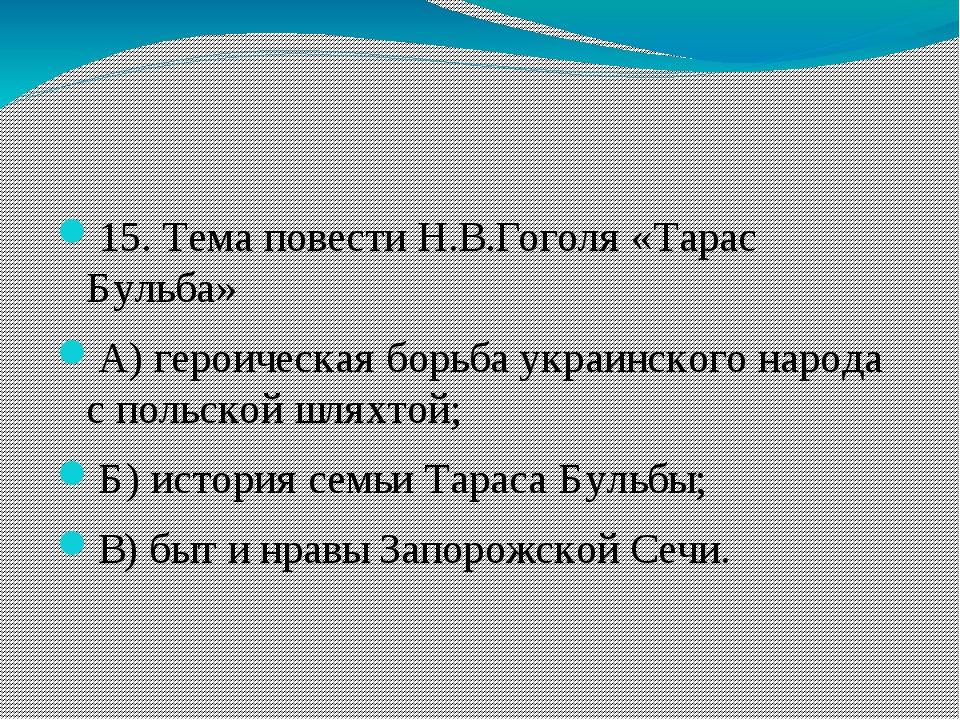 15. Тема повести Н.В.Гоголя «Тарас Бульба» А)героическая борьба украинского...
