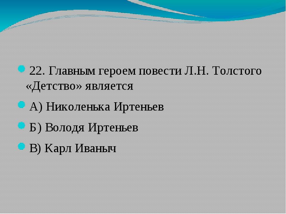 22. Главным героем повести Л.Н. Толстого «Детство» является А) Николенька Ир...