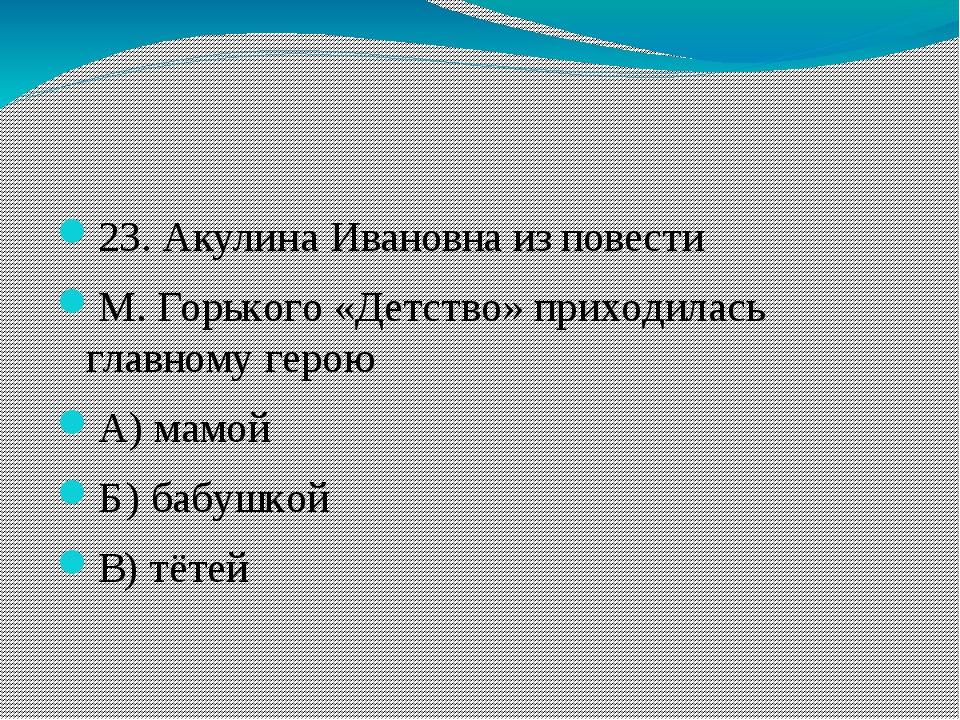 23. Акулина Ивановна из повести М. Горького «Детство» приходилась главному г...