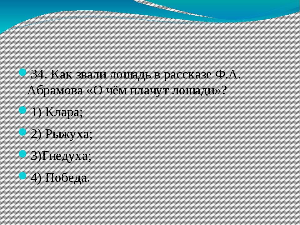 34. Как звали лошадь в рассказе Ф.А. Абрамова «О чём плачут лошади»? 1) Клар...