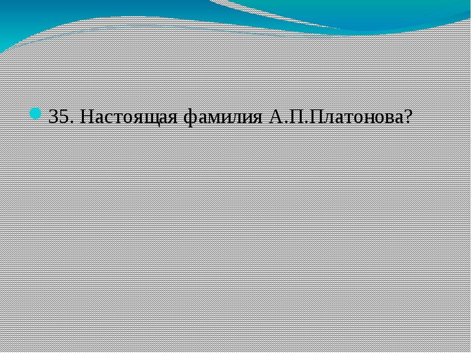 35. Настоящая фамилия А.П.Платонова?