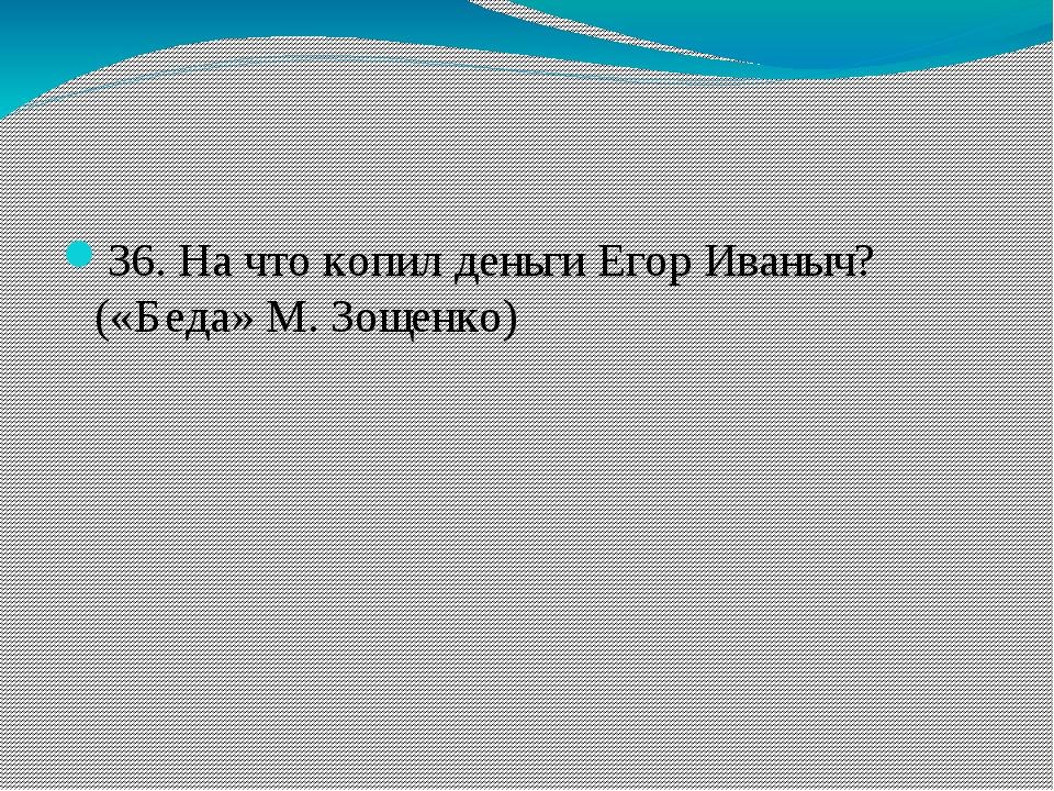 36. На что копил деньги Егор Иваныч? («Беда» М. Зощенко)