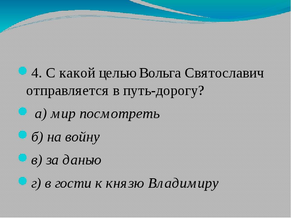 4. С какой целью Вольга Святославич отправляется в путь-дорогу? а)мир посм...