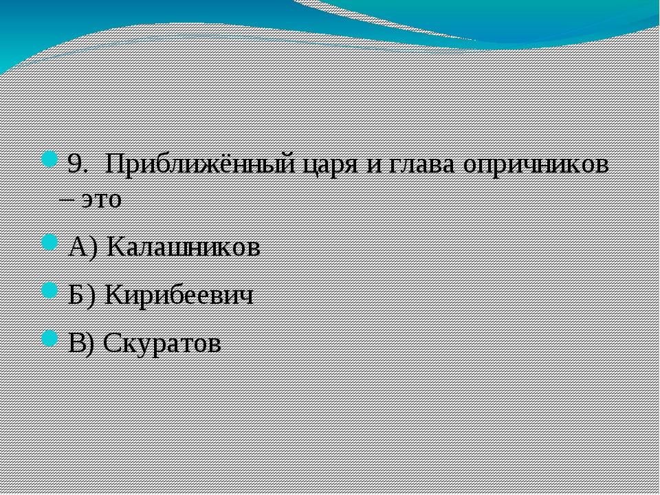9. Приближённый царя и глава опричников – это А)Калашников Б)Кирибеевич В...
