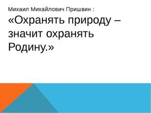 Михаил Михайлович Пришвин : «Охранять природу – значит охранять Родину.»