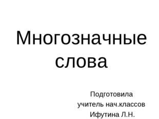 Многозначные слова Подготовила учитель нач.классов Ифутина Л.Н.