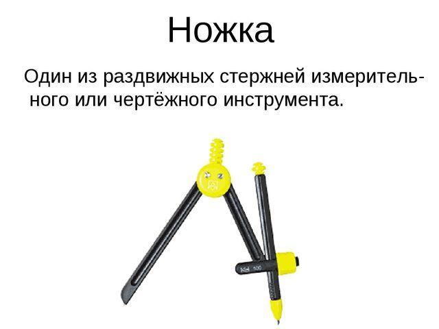 Ножка Один из раздвижных стержней измеритель-ного или чертёжного инструмента.