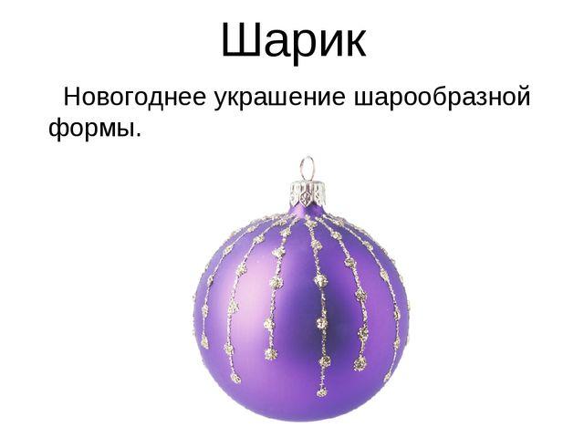 Шарик Новогоднее украшение шарообразной формы.