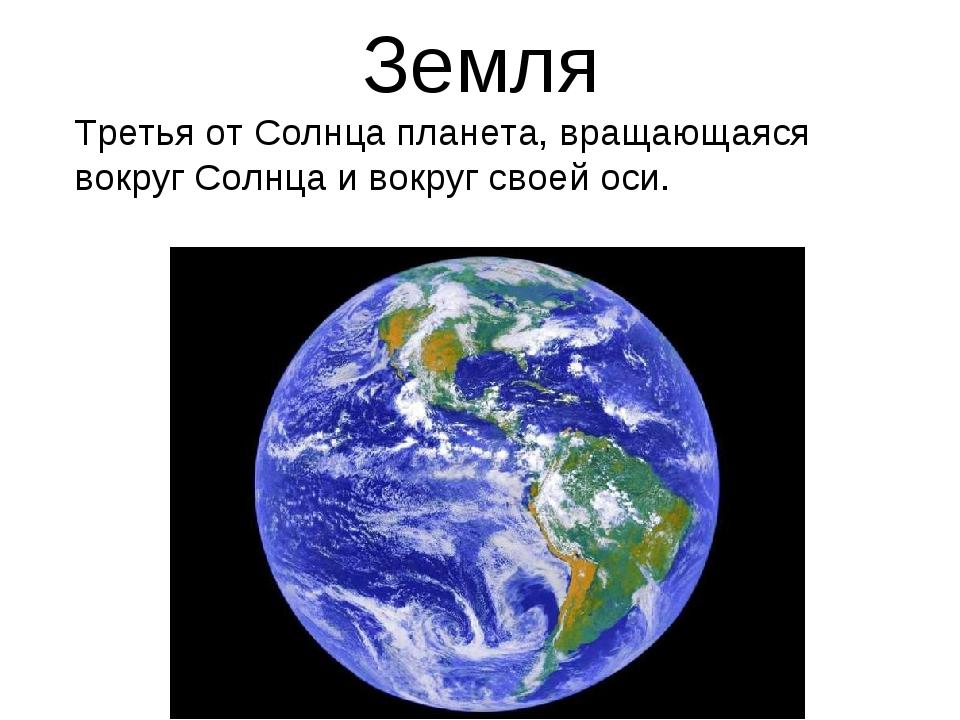 Земля Третья от Солнца планета, вращающаяся вокруг Солнца и вокруг своей оси.