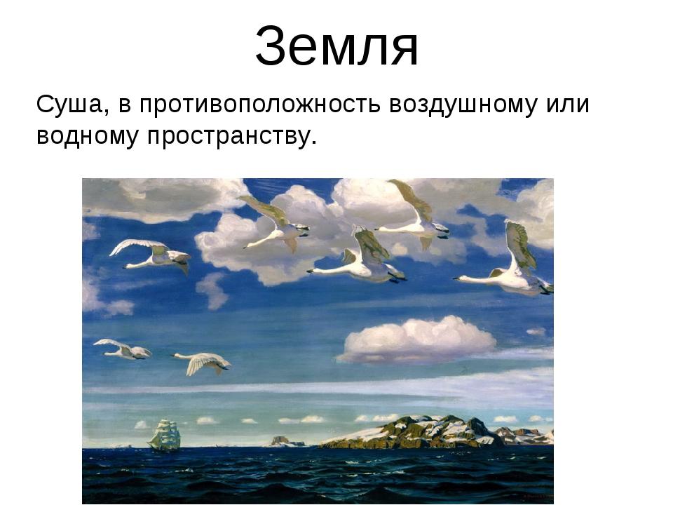 Земля Суша, в противоположность воздушному или водному пространству.