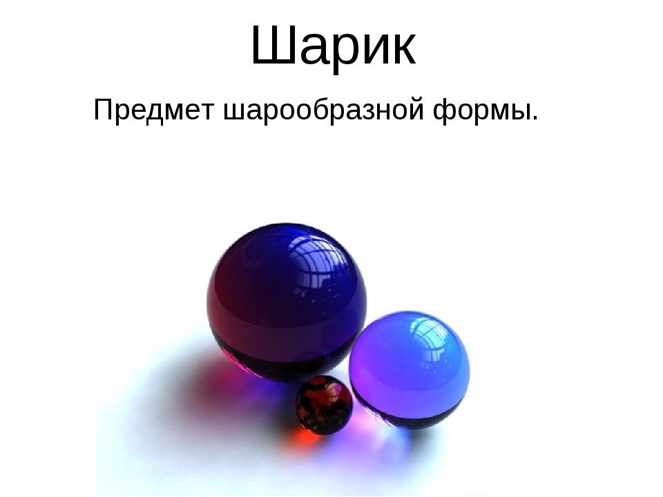 Шарик Предмет шарообразной формы.