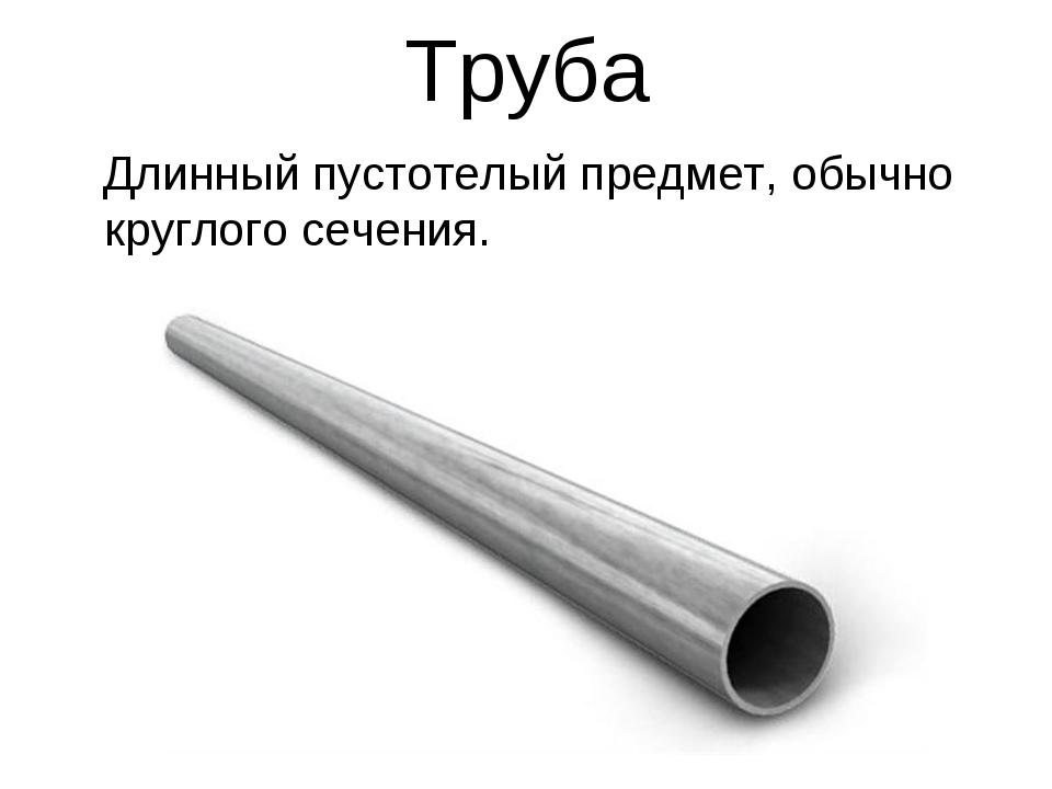 Труба Длинный пустотелый предмет, обычно круглого сечения.