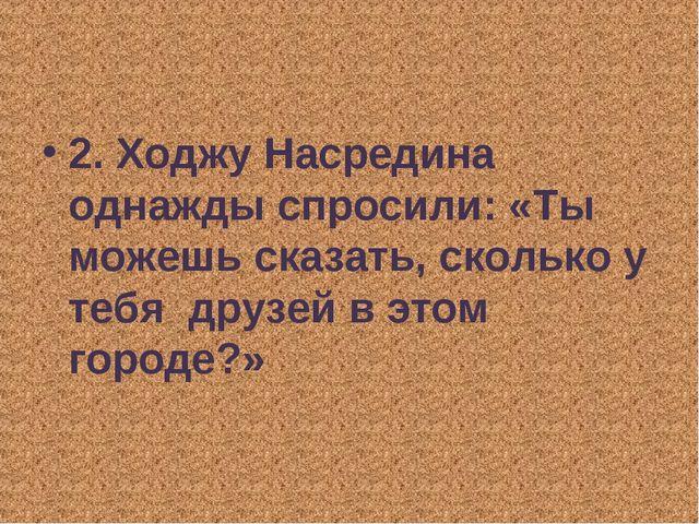 2. Ходжу Насредина однажды спросили: «Ты можешь сказать, сколько у тебя  друз...