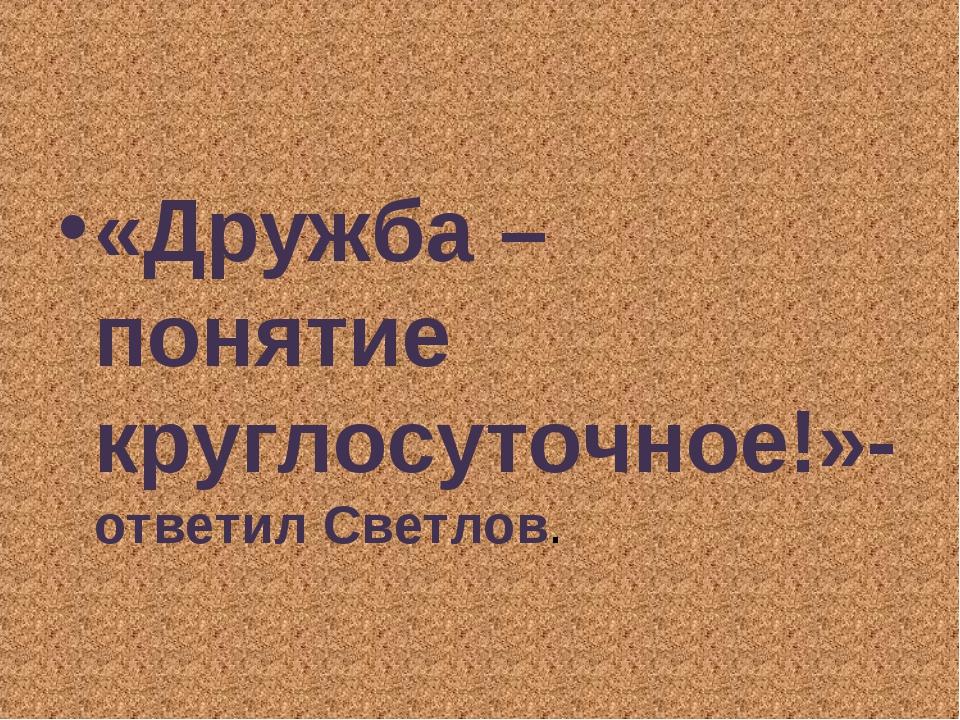 «Дружба – понятие круглосуточное!»- ответил Светлов.