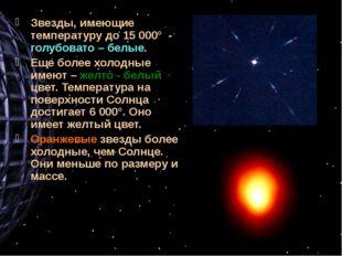 Звезды, имеющие температуру до 15 000° - голубовато – белые. Еще более холодн