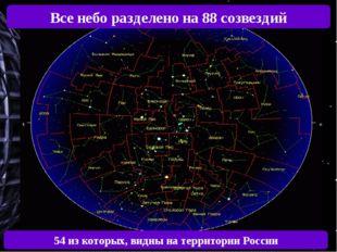 Все небо разделено на 88 созвездий 54 из которых, видны на территории России