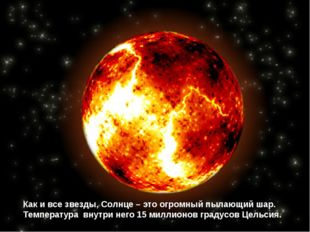 Как и все звезды, Солнце – это огромный пылающий шар. Температура внутри него