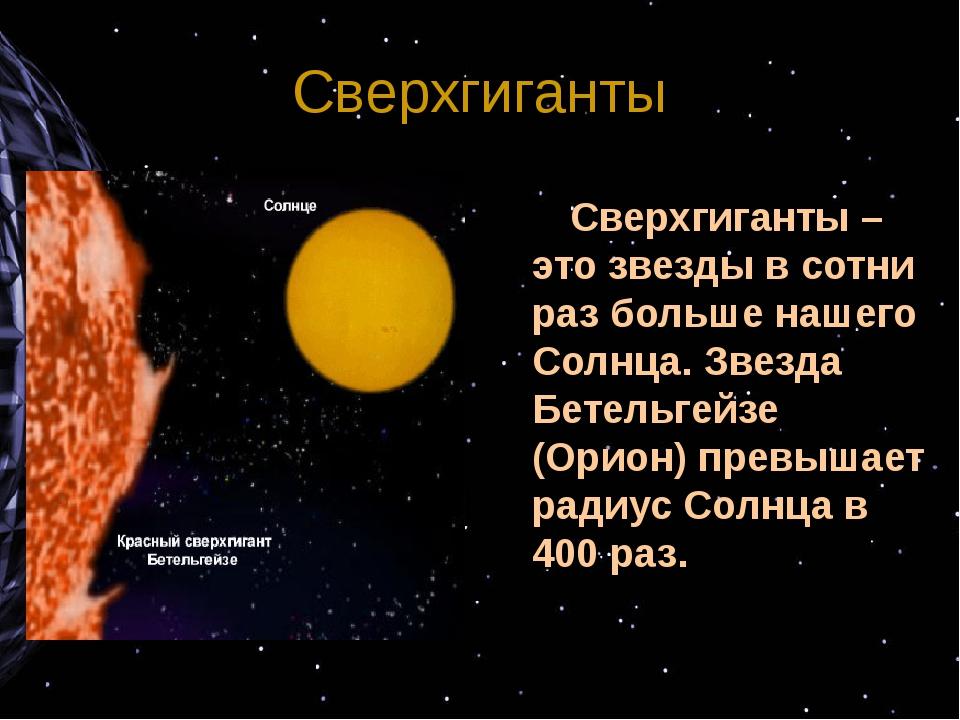Сверхгиганты Сверхгиганты – это звезды в сотни раз больше нашего Солнца. Зв...