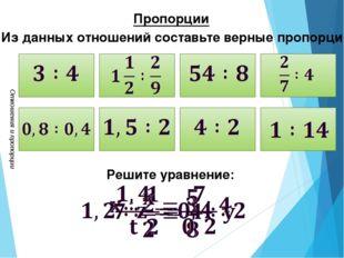 Отношения и пропорции Пропорции Из данных отношений составьте верные пропорц