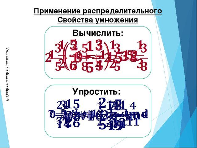 Умножение и деление дробей Применение распределительного Свойства умножения...