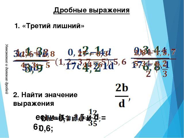 Умножение и деление дробей Дробные выражения 1. «Третий лишний» 2. Найти знач...