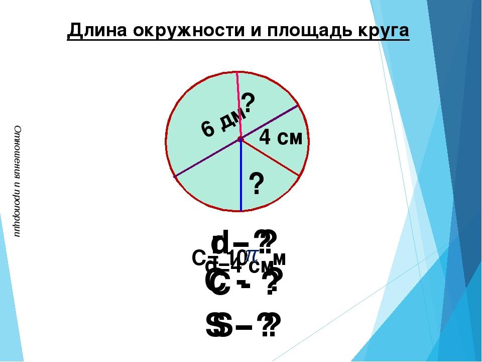 Отношения и пропорции Длина окружности и площадь круга 4 см С= 10 м d - ? C -...