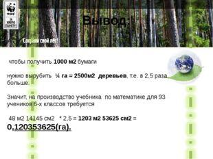 Вывод: чтобы получить 1000 м2 бумаги нужно вырубить ¼ га = 2500м2 деревьев,