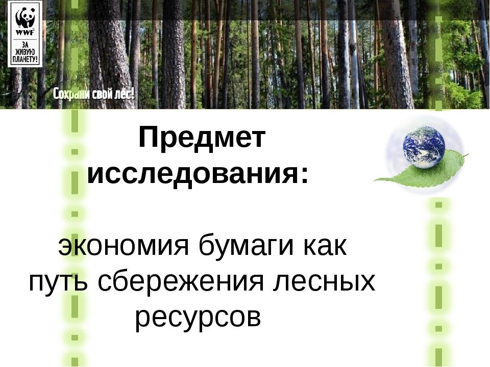 Предмет исследования: экономия бумаги как путь сбережения лесных ресурсов