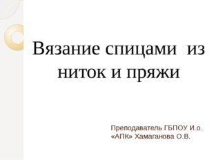 Преподаватель ГБПОУ И.о. «АПК» Хамаганова О.В. Вязание спицами из ниток и пряжи