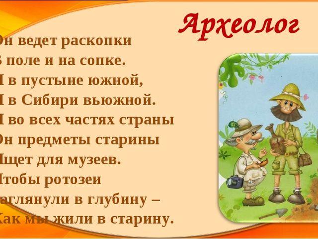 Археолог Он ведет раскопки В поле и на сопке. И в пустыне южной, И в Сибир...