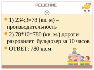 РЕШЕНИЕ 1) 234:3=78 (кв. м) – производительность 2) 78*10=780 (кв. м.) дороги