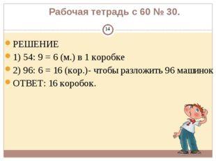 Рабочая тетрадь с 60 № 30. РЕШЕНИЕ 1) 54: 9 = 6 (м.) в 1 коробке 2) 96: 6 = 1
