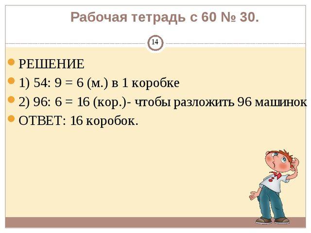 Рабочая тетрадь с 60 № 30. РЕШЕНИЕ 1) 54: 9 = 6 (м.) в 1 коробке 2) 96: 6 = 1...