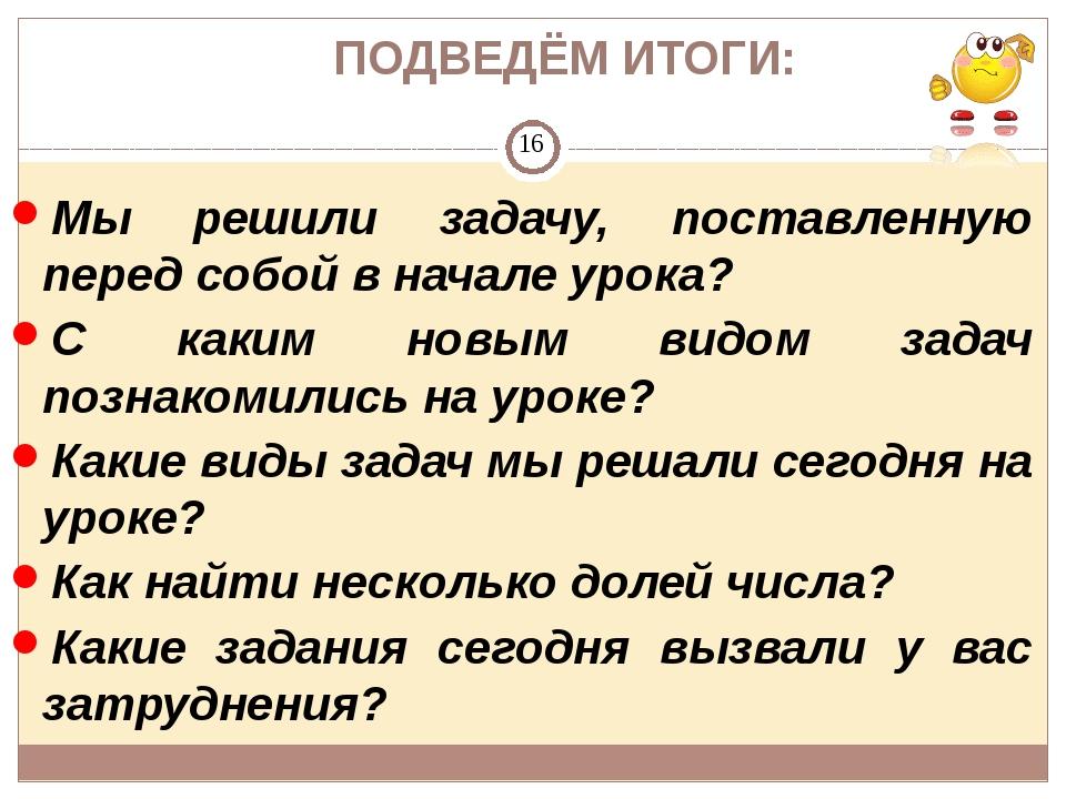 ПОДВЕДЁМ ИТОГИ: Мы решили задачу, поставленную перед собой в начале урока? С...