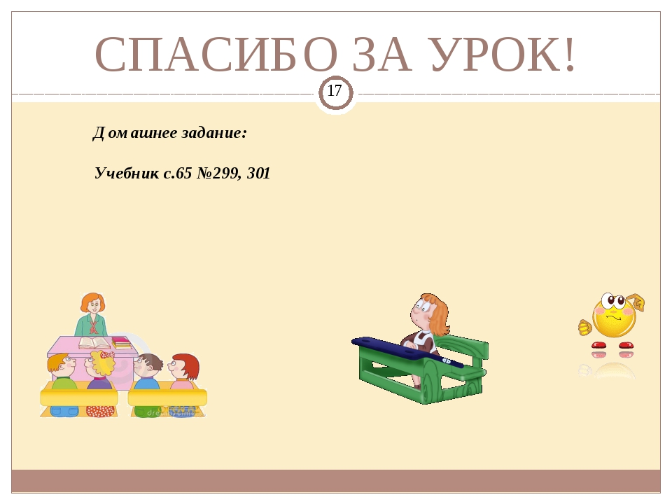 СПАСИБО ЗА УРОК! Домашнее задание: Учебник с.65 №299, 301